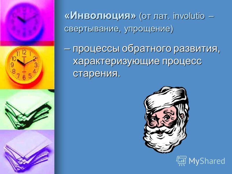 «Инволюция» (от лат. involutio – свертывание, упрощение) – процессы обратного развития, характеризующие процесс старения.