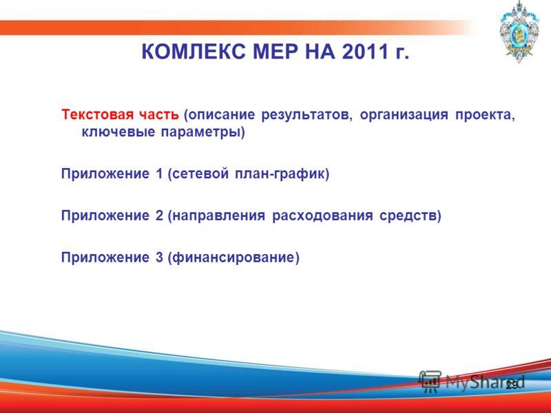 29 КОМЛЕКС МЕР НА 2011 г. Текстовая часть (описание результатов, организация проекта, ключевые параметры) Приложение 1 (сетевой план-график) Приложение 2 (направления расходования средств) Приложение 3 (финансирование)