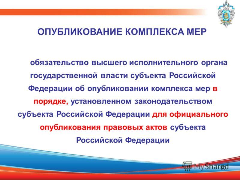 30 обязательство высшего исполнительного органа государственной власти субъекта Российской Федерации об опубликовании комплекса мер в порядке, установленном законодательством субъекта Российской Федерации для официального опубликования правовых актов