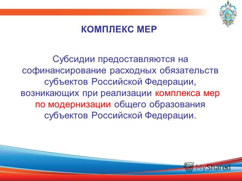 7 Субсидии предоставляются на софинансирование расходных обязательств субъектов Российской Федерации, возникающих при реализации комплекса мер по модернизации общего образования субъектов Российской Федерации. КОМПЛЕКС МЕР