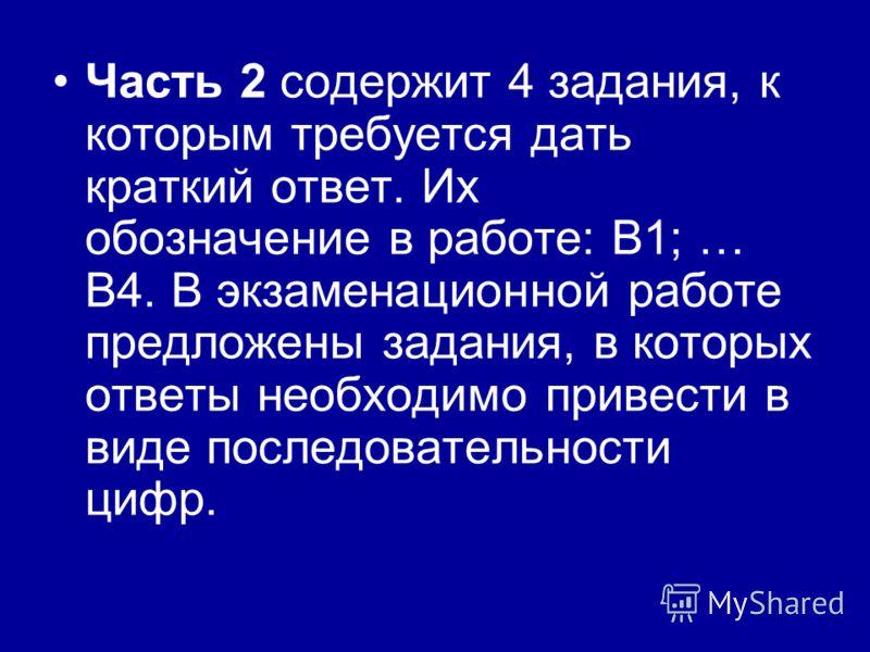 Часть 2 содержит 4 задания, к которым требуется дать краткий ответ. Их обозначение в работе: В1; … В4. В экзаменационной работе предложены задания, в которых ответы необходимо привести в виде последовательности цифр.