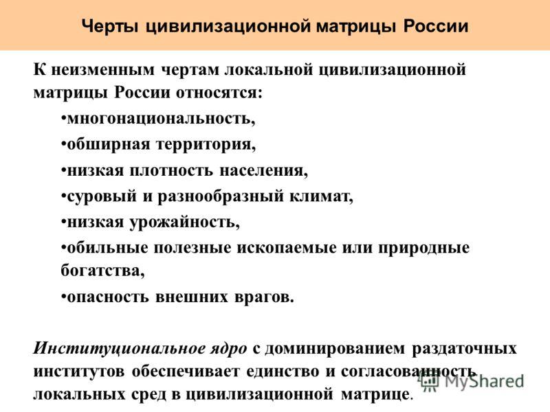 Черты цивилизационной матрицы России К неизменным чертам локальной цивилизационной матрицы России относятся: многонациональность, обширная территория, низкая плотность населения, суровый и разнообразный климат, низкая урожайность, обильные полезные и