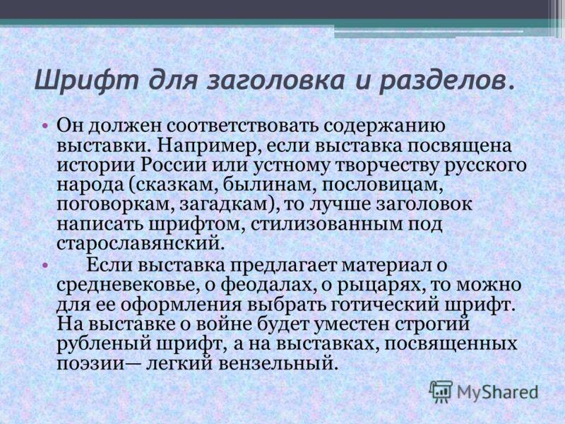 Шрифт для заголовка и разделов. Он должен соответствовать содержанию выставки. Например, если выставка посвящена истории России или устному творчеству русского народа (сказкам, былинам, пословицам, поговоркам, загадкам), то лучше заголовок написать ш