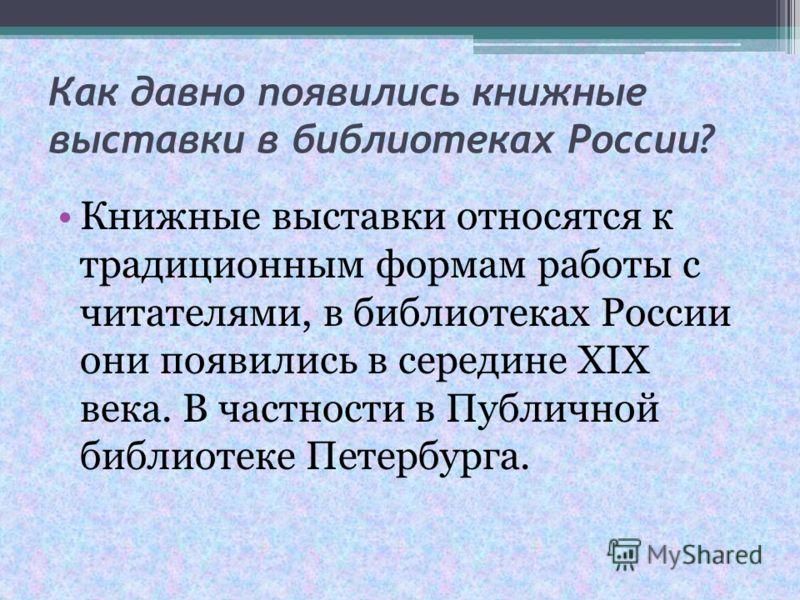 Как давно появились книжные выставки в библиотеках России? Книжные выставки относятся к традиционным формам работы с читателями, в библиотеках России они появились в середине ХIХ века. В частности в Публичной библиотеке Петербурга.