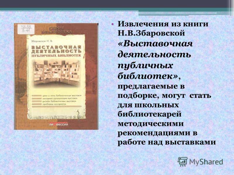Извлечения из книги Н.В.Збаровской «Выставочная деятельность публичных библиотек», предлагаемые в подборке, могут стать для школьных библиотекарей методическими рекомендациями в работе над выставками