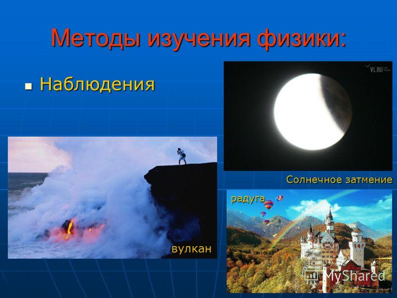 Методы изучения физики: Наблюдения Наблюдения Солнечное затмение вулкан радуга