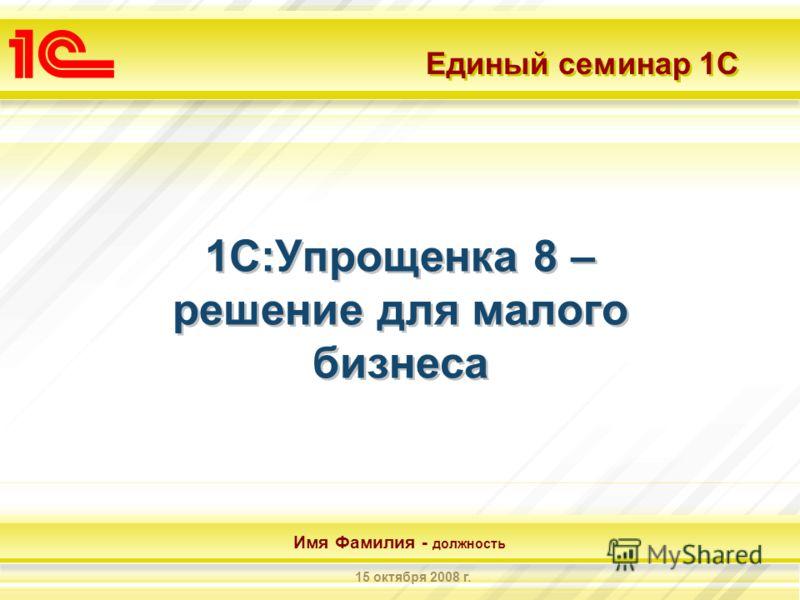 Единый семинар 1С Имя Фамилия - должность 15 октября 2008 г. 1С:Упрощенка 8 – решение для малого бизнеса