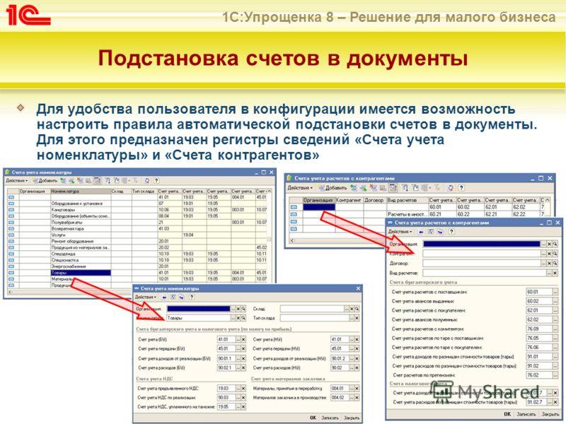 1С:Упрощенка 8 – Решение для малого бизнеса Подстановка счетов в документы Для удобства пользователя в конфигурации имеется возможность настроить правила автоматической подстановки счетов в документы. Для этого предназначен регистры сведений «Счета у