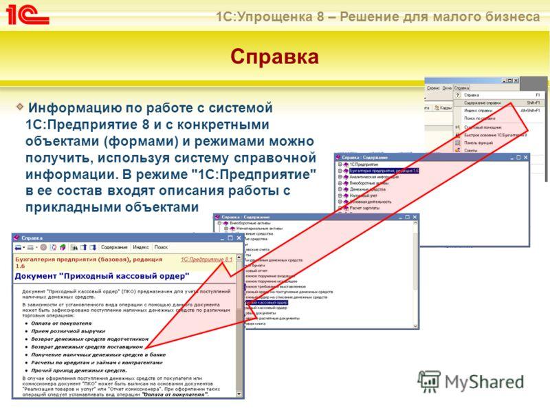 1С:Упрощенка 8 – Решение для малого бизнеса Справка Информацию по работе с системой 1С:Предприятие 8 и с конкретными объектами (формами) и режимами можно получить, используя систему справочной информации. В режиме