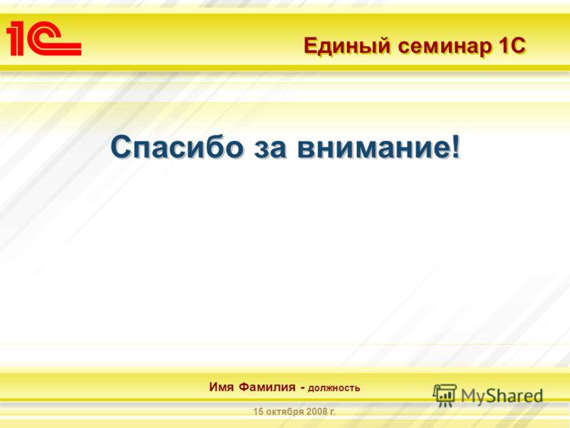 Единый семинар 1С Имя Фамилия - должность 15 октября 2008 г. Спасибо за внимание!