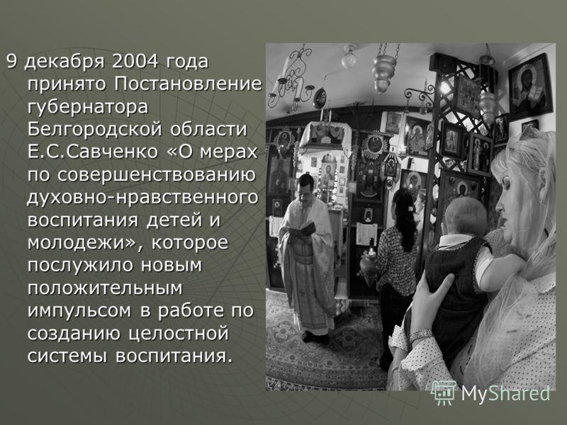 9 декабря 2004 года принято Постановление губернатора Белгородской области Е.С.Савченко «О мерах по совершенствованию духовно-нравственного воспитания детей и молодежи», которое послужило новым положительным импульсом в работе по созданию целостной с