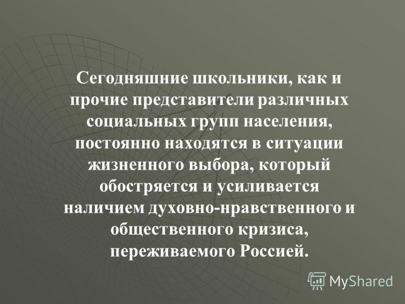 Сегодняшние школьники, как и прочие представители различных социальных групп населения, постоянно находятся в ситуации жизненного выбора, который обостряется и усиливается наличием духовно-нравственного и общественного кризиса, переживаемого Россией.