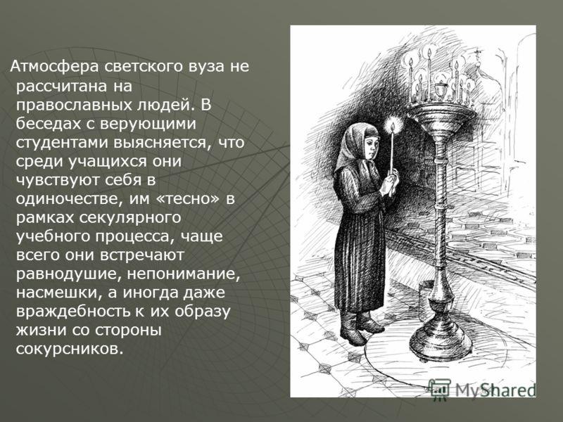 Атмосфера светского вуза не рассчитана на православных людей. В беседах с верующими студентами выясняется, что среди учащихся они чувствуют себя в одиночестве, им «тесно» в рамках секулярного учебного процесса, чаще всего они встречают равнодушие, не