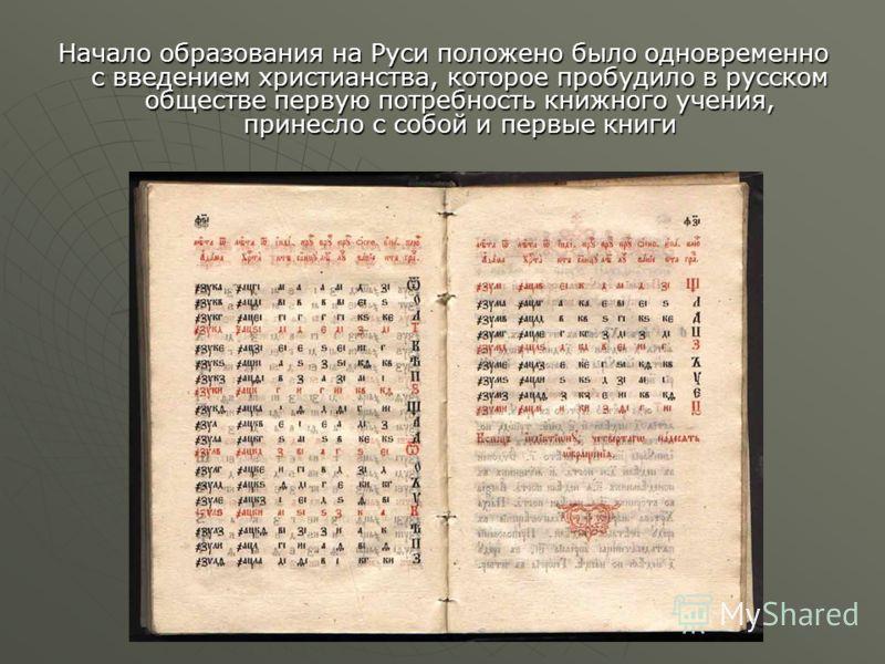 Начало образования на Руси положено было одновременно с введением христианства, которое пробудило в русском обществе первую потребность книжного учения, принесло с собой и первые книги