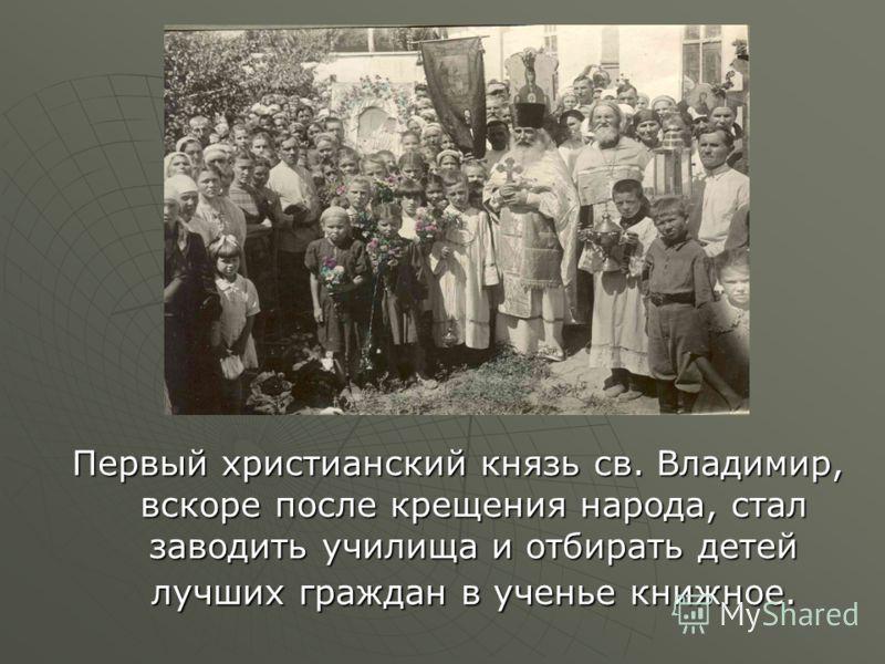 Первый христианский князь св. Владимир, вскоре после крещения народа, стал заводить училища и отбирать детей лучших граждан в ученье книжное.