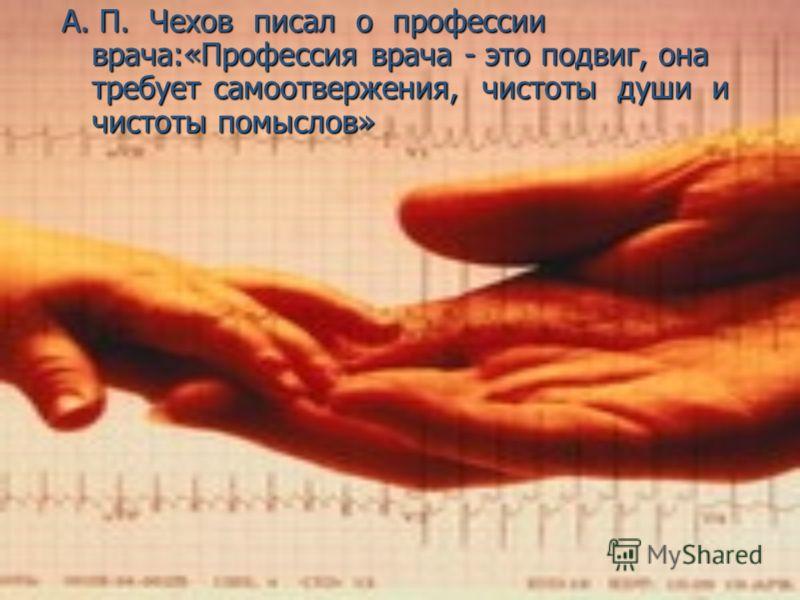 А. П. Чехов писал о профессии врача:«Профессия врача - это подвиг, она требует самоотвержения, чистоты души и чистоты помыслов»