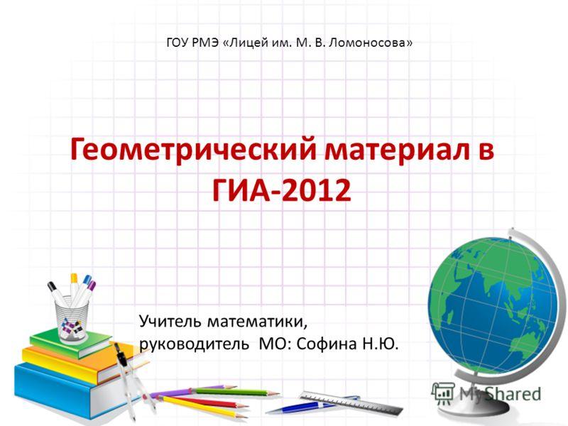 Геометрический материал в ГИА-2012 Учитель математики, руководитель МО: Софина Н.Ю. ГОУ РМЭ «Лицей им. М. В. Ломоносова»