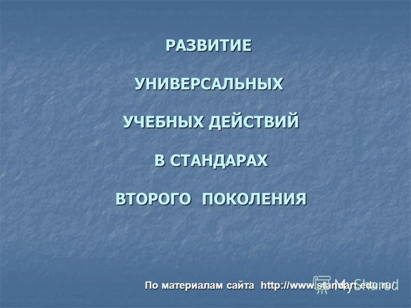 РАЗВИТИЕ УНИВЕРСАЛЬНЫХ УЧЕБНЫХ ДЕЙСТВИЙ В СТАНДАРАХ ВТОРОГО ПОКОЛЕНИЯ РАЗВИТИЕ УНИВЕРСАЛЬНЫХ УЧЕБНЫХ ДЕЙСТВИЙ В СТАНДАРАХ ВТОРОГО ПОКОЛЕНИЯ По материалам сайта http://www.standart.edu.ru/.