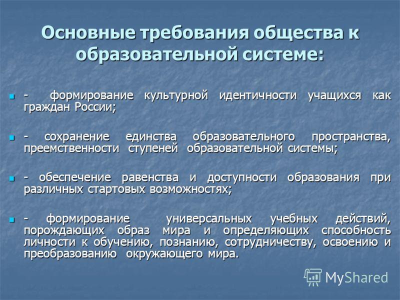 Основные требования общества к образовательной системе: - формирование культурной идентичности учащихся как граждан России; - формирование культурной идентичности учащихся как граждан России; - сохранение единства образовательного пространства, преем