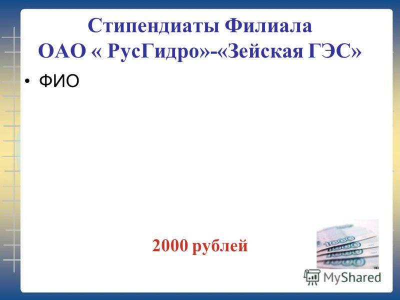 Стипендиаты Филиала ОАО « РусГидро»-«Зейская ГЭС» ФИО 2000 рублей