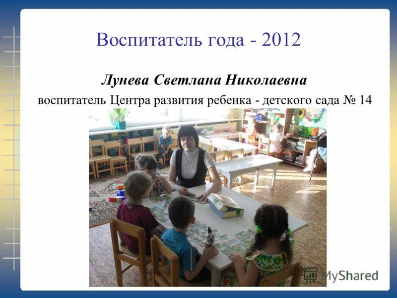 Воспитатель года - 2012 Лунева Светлана Николаевна воспитатель Центра развития ребенка - детского сада 14