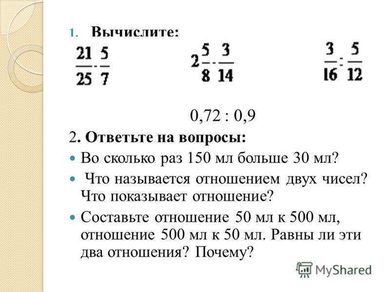 1. Вычислите: 0,72 : 0,9 2. Ответьте на вопросы: Во сколько раз 150 мл больше 30 мл? Что называется отношением двух чисел? Что показывает отношение? Составьте отношение 50 мл к 500 мл, отношение 500 мл к 50 мл. Равны ли эти два отношения? Почему?