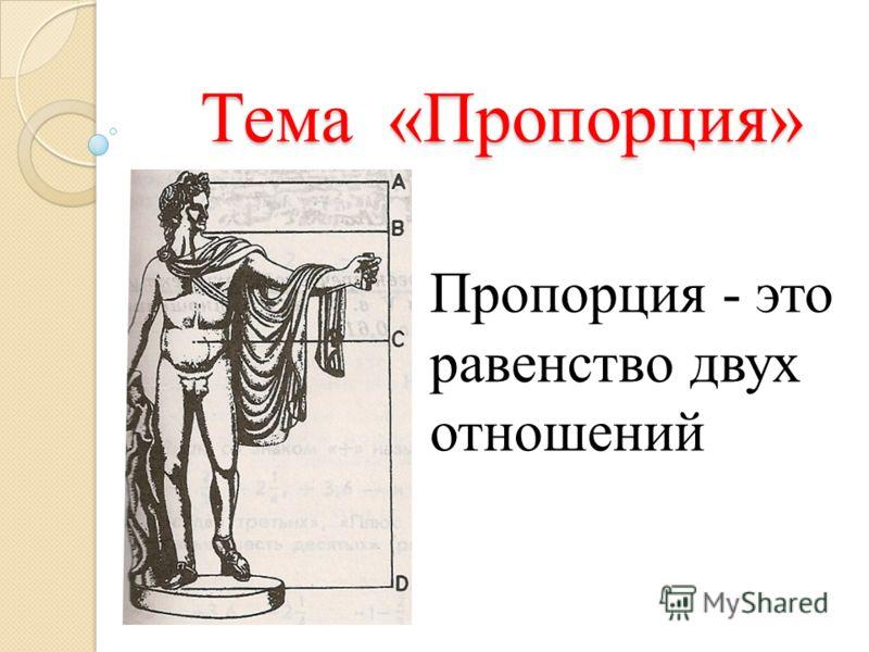 Тема «Пропорция» Пропорция - это равенство двух отношений