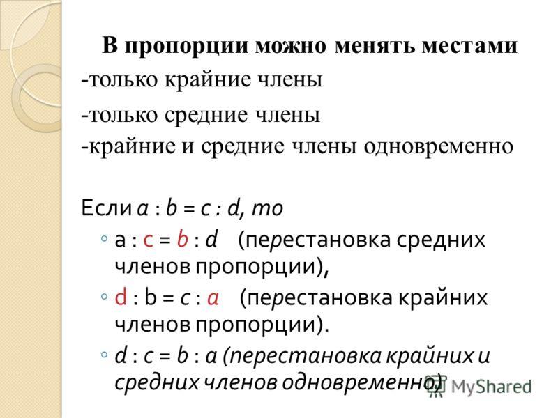 В пропорции можно менять местами -только крайние члены -только средние члены -крайние и средние члены одновременно Если a : b = c : d, то a : c = b : d ( перестановка средних членов пропорции ), d : b = c : a ( перестановка крайних членов пропорции )