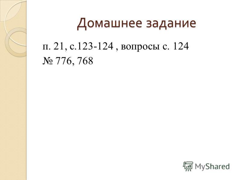 Домашнее задание п. 21, с.123-124, вопросы с. 124 776, 768