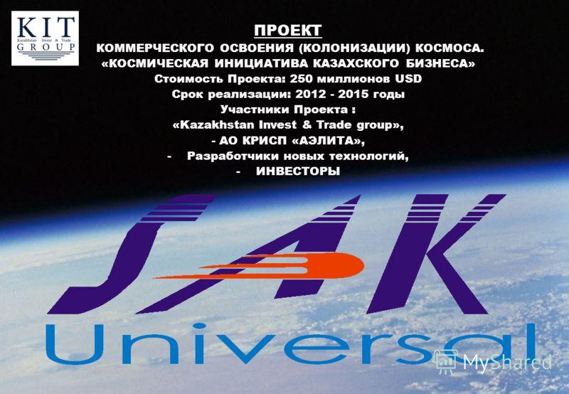 ПРОЕКТ КОММЕРЧЕСКОГО ОСВОЕНИЯ (КОЛОНИЗАЦИИ) КОСМОСА. «КОСМИЧЕСКАЯ ИНИЦИАТИВА КАЗАХСКОГО БИЗНЕСА» Стоимость Проекта: 250 миллионов USD Срок реализации: 2012 - 2015 годы Участники Проекта : «Kazakhstan Invest & Trade group», - АО КРИСП «АЭЛИТА», -Разра