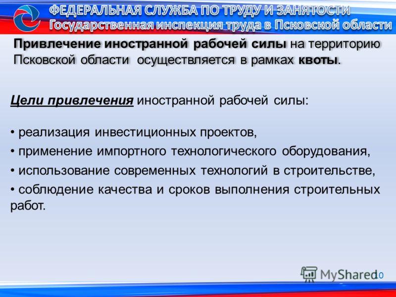 Привлечение иностранной рабочей силы на территорию Псковской области осуществляется в рамках квоты. Цели привлечения иностранной рабочей силы: реализация инвестиционных проектов, применение импортного технологического оборудования, использование совр