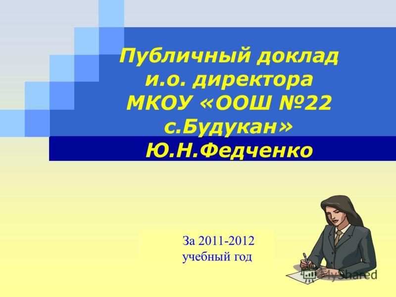 LOGO Публичный доклад и.о. директора МКОУ «ООШ 22 с.Будукан» Ю.Н.Федченко За 2011-2012 учебный год