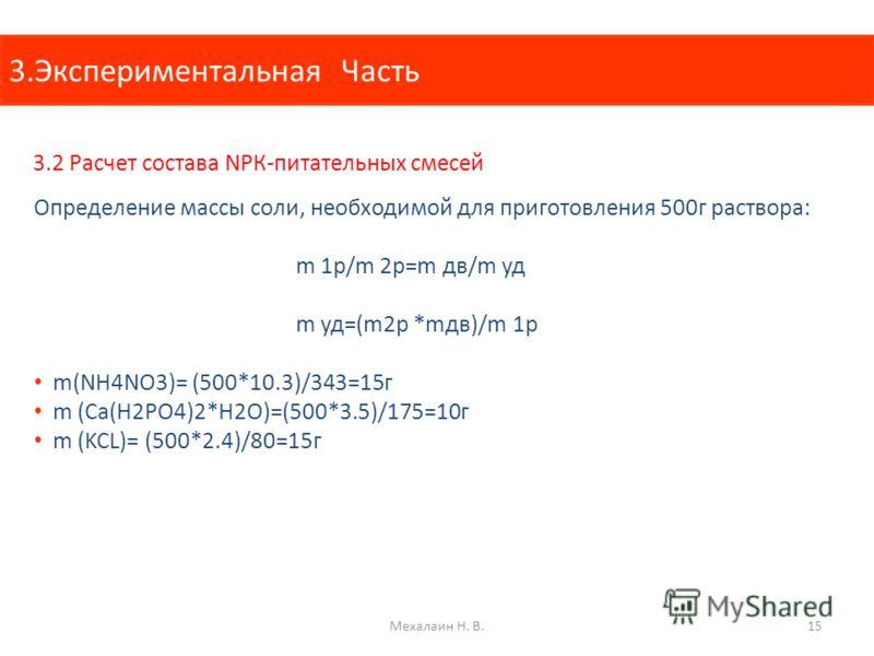 3.Экспериментальная Часть 3.2 Расчет состава NРК-питательных смесей Определение массы соли, необходимой для приготовления 500г раствора: m 1p/m 2p=m дв/m уд m уд=(m2p *mдв)/m 1p m(NH4NO3)= (500*10.3)/343=15г m (Ca(H2PO4)2*H2O)=(500*3.5)/175=10г m (KC