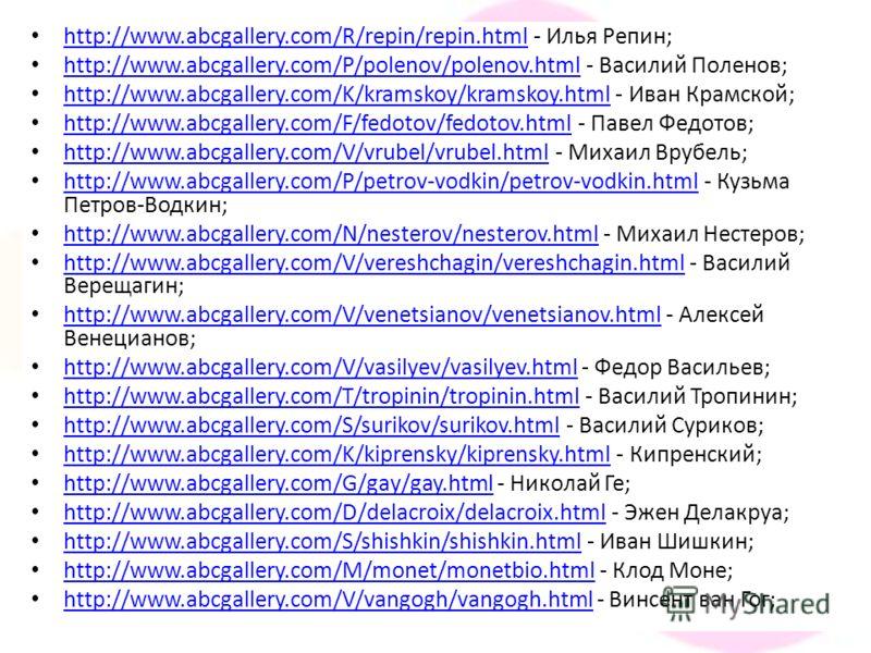 http://www.abcgallery.com/R/repin/repin.html - Илья Репин; http://www.abcgallery.com/R/repin/repin.html http://www.abcgallery.com/P/polenov/polenov.html - Василий Поленов; http://www.abcgallery.com/P/polenov/polenov.html http://www.abcgallery.com/K/k