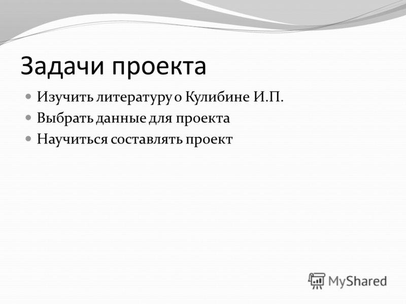 Цель проекта Ознакомиться с биографией русского изобретателя Кулибина И.П. и изучить его изобретения и открытия.