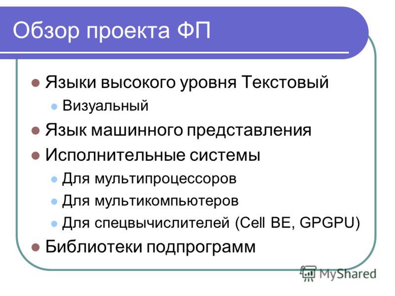 Обзор проекта ФП Языки высокого уровня Текстовый Визуальный Язык машинного представления Исполнительные системы Для мультипроцессоров Для мультикомпьютеров Для спецвычислителей (Cell BE, GPGPU) Библиотеки подпрограмм