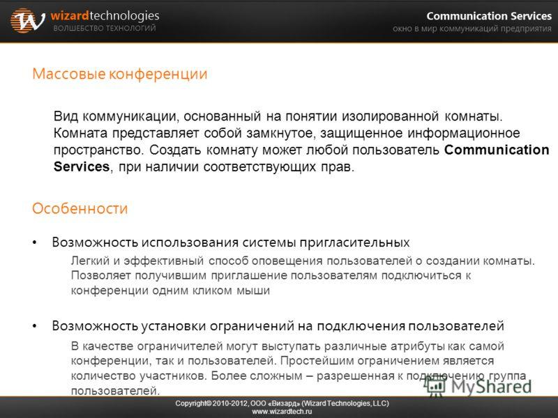 Массовые конференции Copyright© 2010-2012, ООО «Визард» (Wizard Technologies, LLC) www.wizardtech.ru Вид коммуникации, основанный на понятии изолированной комнаты. Комната представляет собой замкнутое, защищенное информационное пространство. Создать