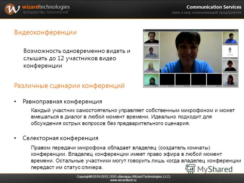 Видеоконференции Copyright© 2010-2012, ООО «Визард» (Wizard Technologies, LLC) www.wizardtech.ru Каждый участник самостоятельно управляет собственным микрофоном и может вмешаться в диалог в любой момент времени. Идеально подходит для обсуждения остры