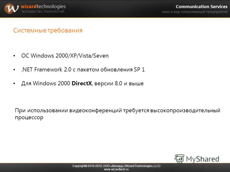 Системные требования Copyright© 2010-2012, ООО «Визард» (Wizard Technologies, LLC) www.wizardtech.ru ОС Windows 2000/XP/Vista/Seven.NET Framework 2.0 с пакетом обновления SP 1 Для Windows 2000 DirectX, версии 8.0 и выше При использовании видеоконфере
