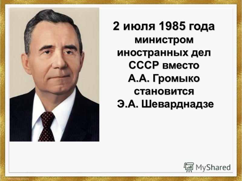 2 июля 1985 года министром иностранных дел СССР вместо А.А. Громыко становится Э.А. Шеварднадзе
