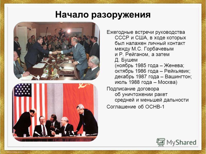 Начало разоружения Ежегодные встречи руководства СССР и США, в ходе которых был налажен личный контакт между М.С. Горбачевым и Р. Рейганом, а затем Д. Бушем (ноябрь 1985 года – Женева; октябрь 1986 года – Рейкьявик; декабрь 1987 года – Вашингтон; июл