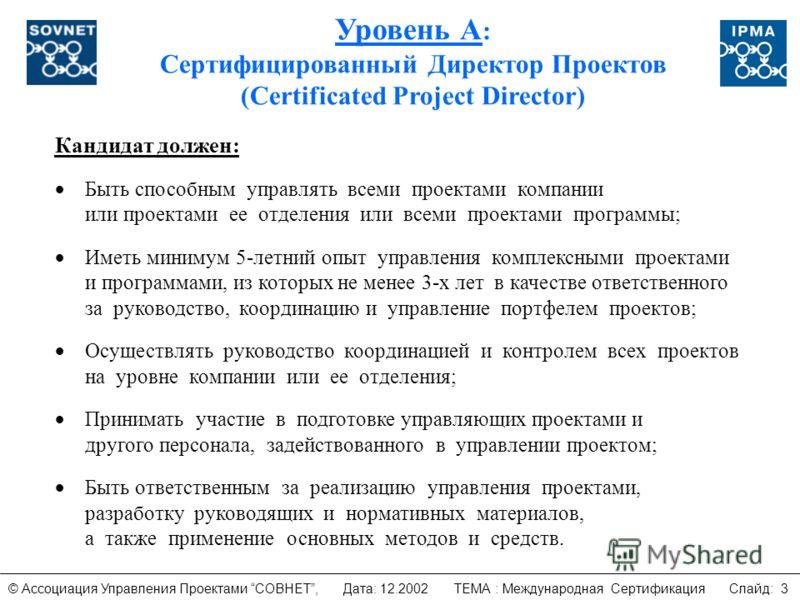 Уровень А : Сертифицированный Директор Проектов (Certificated Project Director) Кандидат должен: Быть способным управлять всеми проектами компании или проектами ее отделения или всеми проектами программы; Иметь минимум 5-летний опыт управления компле