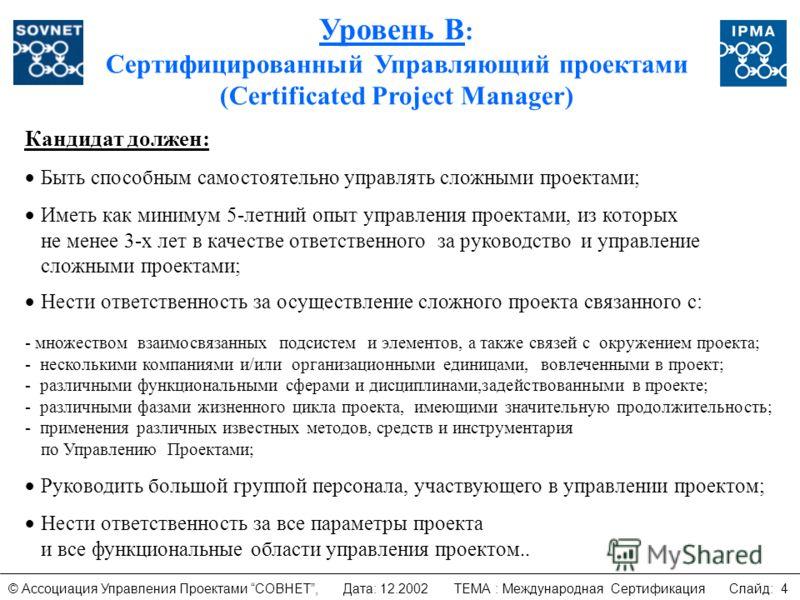 Уровень B : Сертифицированный Управляющий проектами (Certificated Project Manager) Кандидат должен: Быть способным самостоятельно управлять сложными проектами; Иметь как минимум 5-летний опыт управления проектами, из которых не менее 3-х лет в качест