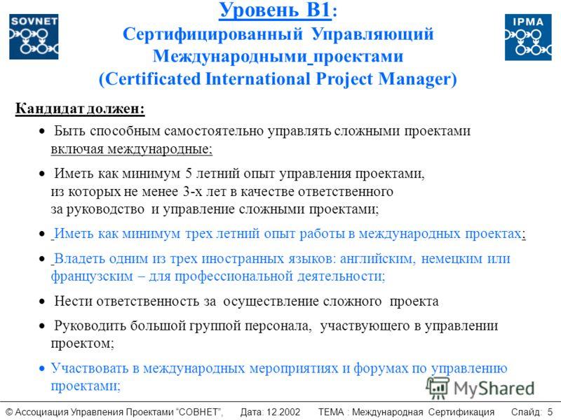 Уровень B1 : Сертифицированный Управляющий Международными проектами (Certificated International Project Manager) Кандидат должен: Быть способным самостоятельно управлять сложными проектами включая международные; Иметь как минимум 5 летний опыт управл