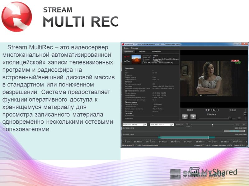 Stream MultiRec – это видеосервер многоканальной автоматизированной «полицейской» записи телевизионных программ и радиоэфира на встроенный/внешний дисковой массив в стандартном или пониженном разрешении. Система предоставляет функции оперативного дос