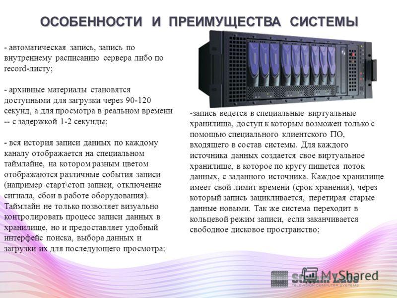 ОСОБЕННОСТИ И ПРЕИМУЩЕСТВА СИСТЕМЫ - автоматическая запись, запись по внутреннему расписанию сервера либо по record-листу; - архивные материалы становятся доступными для загрузки через 90-120 секунд, а для просмотра в реальном времени -- с задержкой