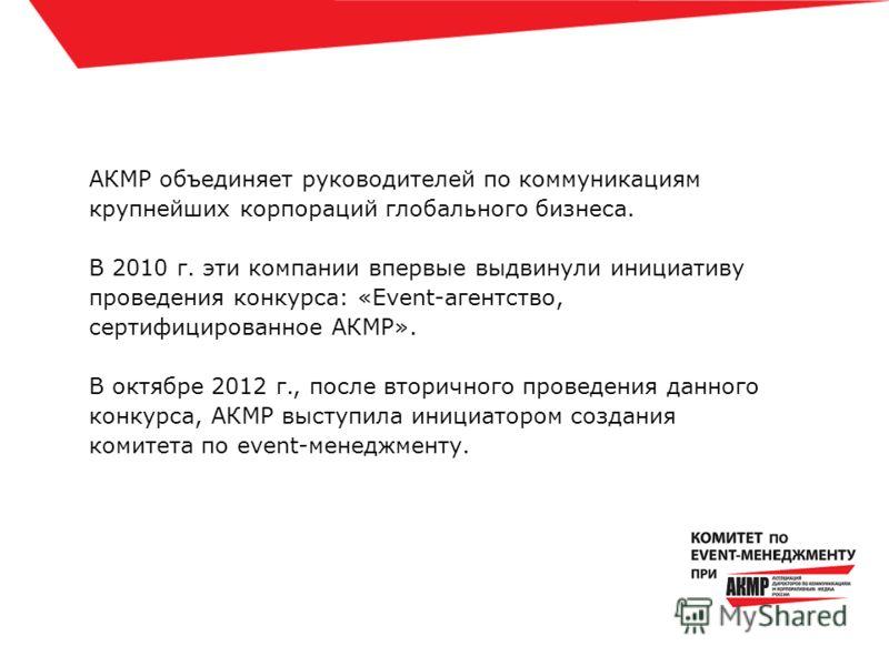 АКМР объединяет руководителей по коммуникациям крупнейших корпораций глобального бизнеса. В 2010 г. эти компании впервые выдвинули инициативу проведения конкурса: «Event-агентство, сертифицированное АКМР». В октябре 2012 г., после вторичного проведен