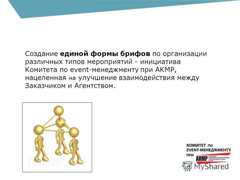 Создание единой формы брифов по организации различных типов мероприятий - инициатива Комитета по еvent-менеджменту при АКМР, нацеленная на улучшение взаимодействия между Заказчиком и Агентством.