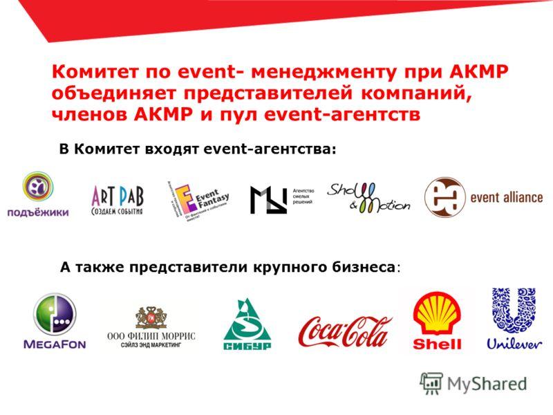 Комитет по event- менеджменту при АКМР объединяет представителей компаний, членов АКМР и пул event-агентств В Комитет входят event-агентства: А также представители крупного бизнеса: