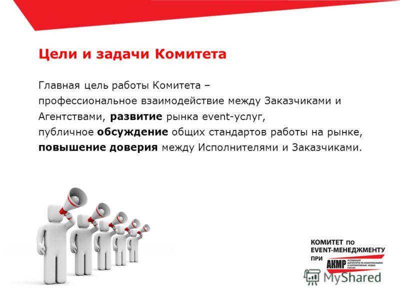 Цели и задачи Комитета Главная цель работы Комитета – профессиональное взаимодействие между Заказчиками и Агентствами, развитие рынка event-услуг, публичное обсуждение общих стандартов работы на рынке, повышение доверия между Исполнителями и Заказчик